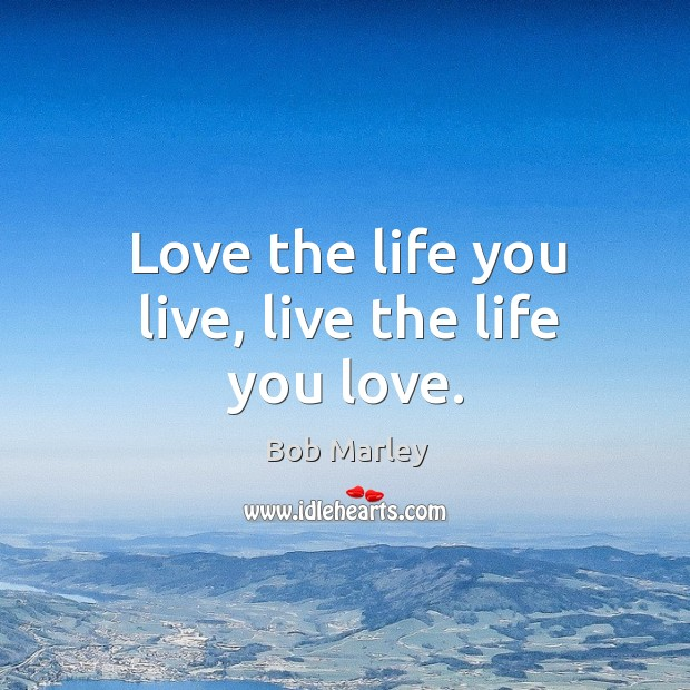 Love the life you live, live the life you love. Life You Live Quotes Image