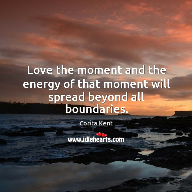 Image, Love the moment and the energy of that moment will spread beyond all boundaries.
