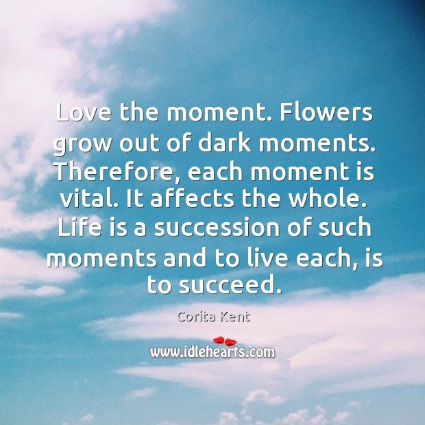 Image, Love the moment. Flowers grow out of dark moments. Therefore, each moment is vital.