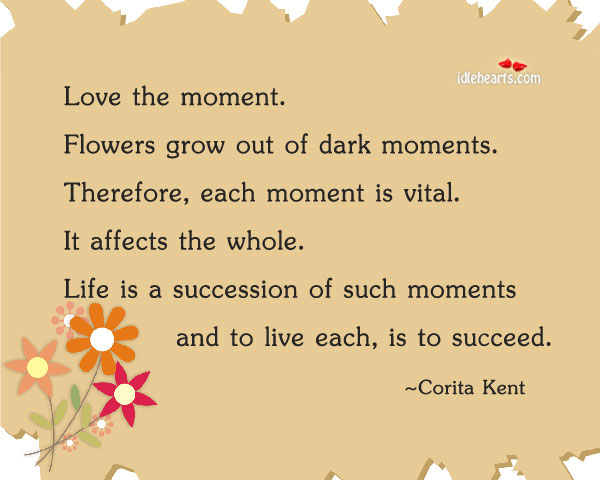Love The Moment. Flowers Grow Out Of…