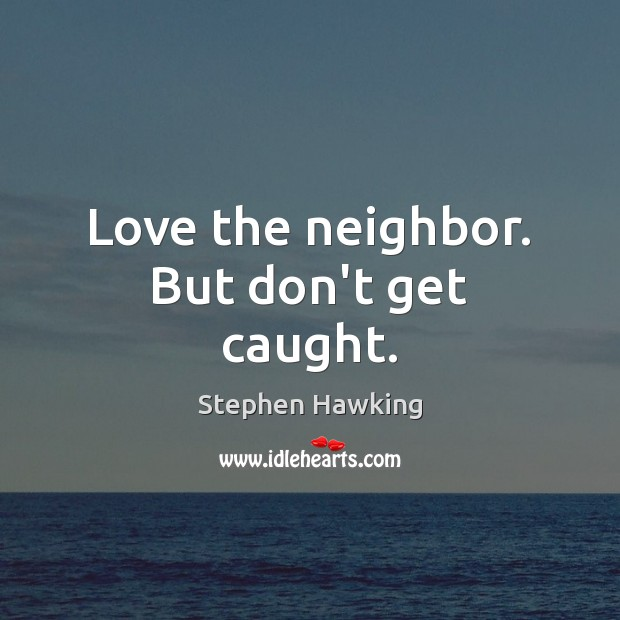 Love the neighbor. But don't get caught. Stephen Hawking Picture Quote