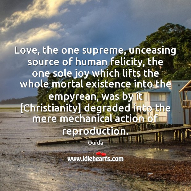 Love, the one supreme, unceasing source of human felicity, the one sole Ouida Picture Quote