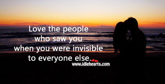 Love the people who saw you when you were invisible to everyone else. Image