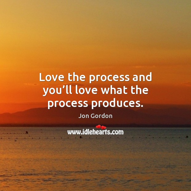 Love the process and you'll love what the process produces. Jon Gordon Picture Quote