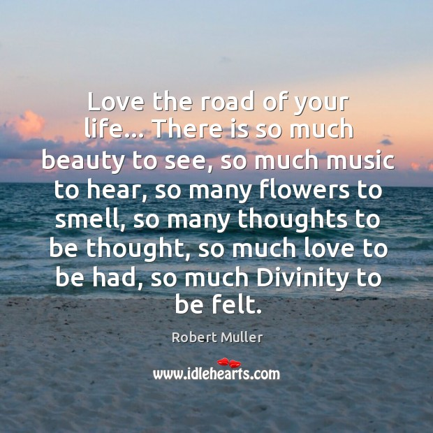 Love the road of your life… There is so much beauty to Robert Muller Picture Quote