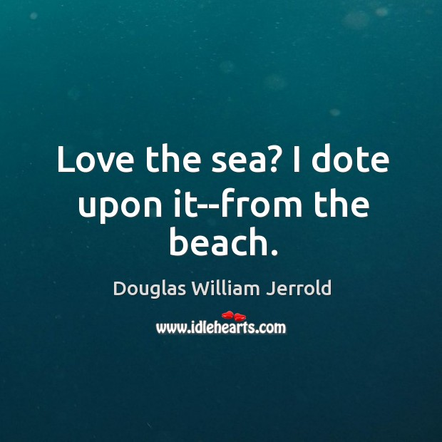 Image, Love the sea? I dote upon it–from the beach.