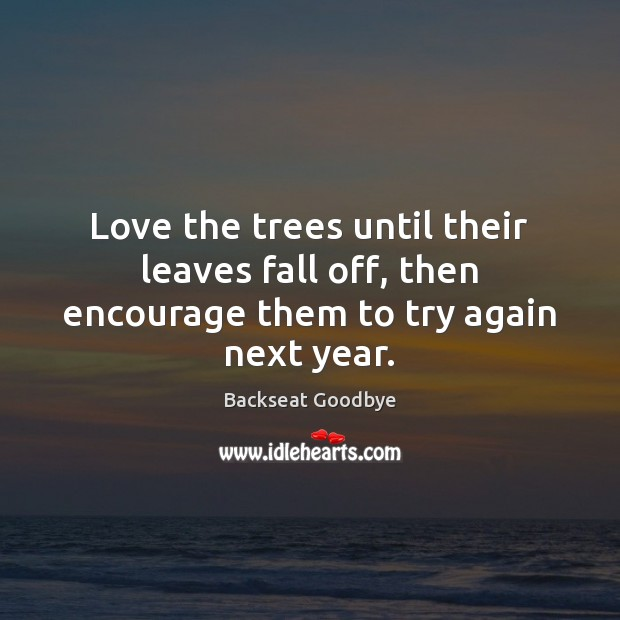 Love the trees until their leaves fall off, then encourage them to try again next year. Try Again Quotes Image