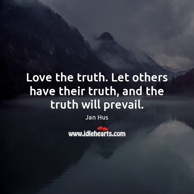 Love The Truth Let Others Have Their Truth And The Truth Will Prevail