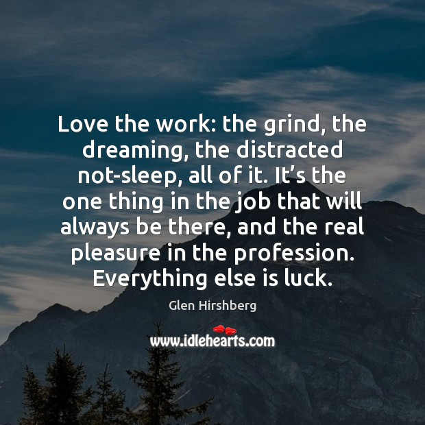Image, Love the work: the grind, the dreaming, the distracted not-sleep, all of