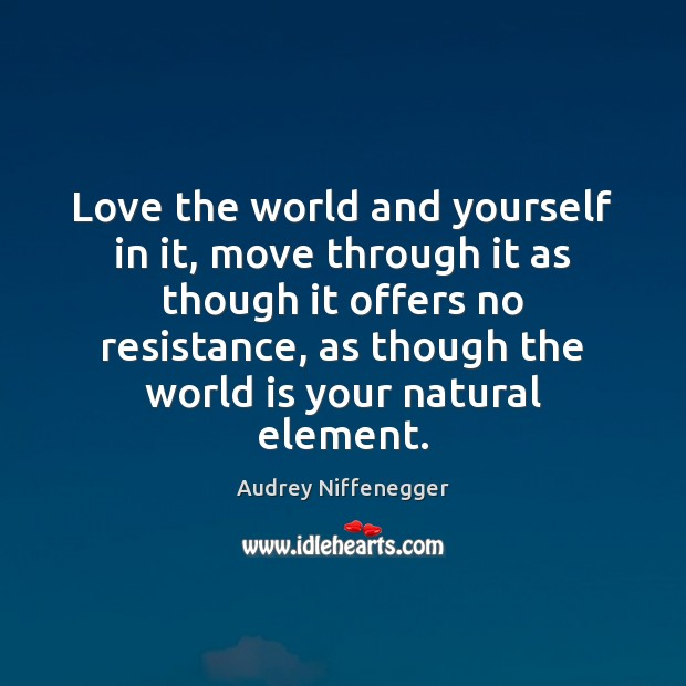 Image, Love the world and yourself in it, move through it as though