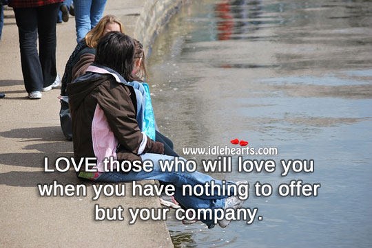Image, Love those who will love you when you have nothing to offer but your company.