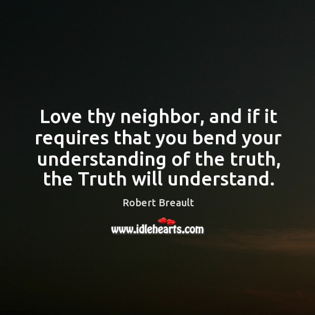 Love thy neighbor, and if it requires that you bend your understanding Image