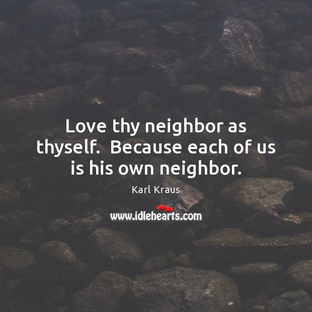 Image, Love thy neighbor as thyself.  Because each of us is his own neighbor.