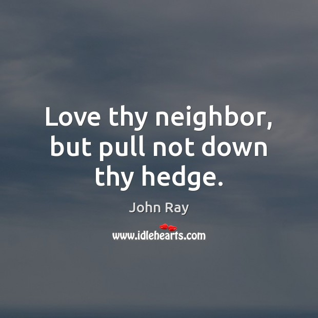 Love thy neighbor, but pull not down thy hedge. John Ray Picture Quote