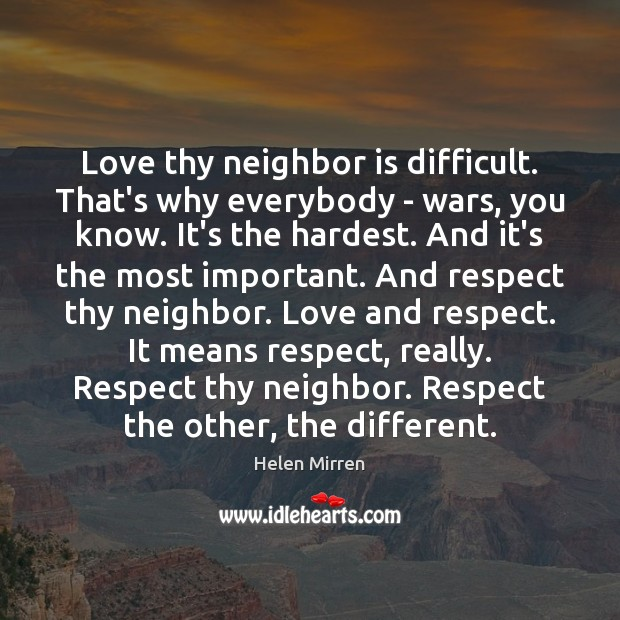 Love thy neighbor is difficult. That's why everybody – wars, you know. Helen Mirren Picture Quote