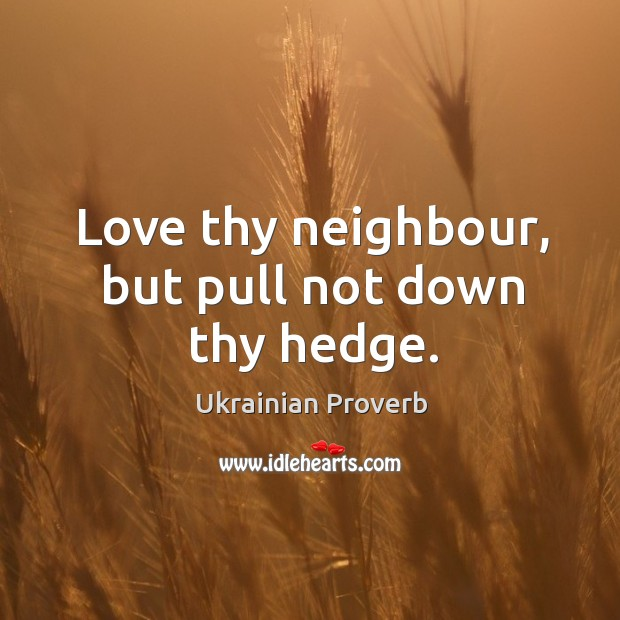 Love thy neighbour, but pull not down thy hedge. Ukrainian Proverbs Image