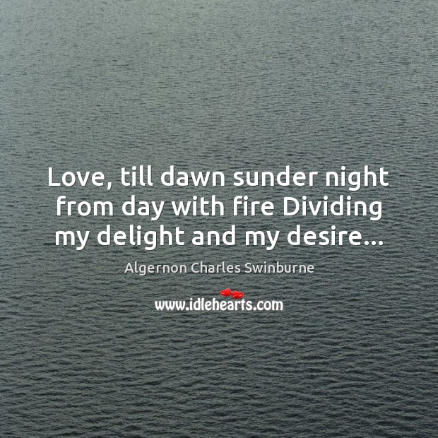 Love, till dawn sunder night from day with fire Dividing my delight and my desire… Algernon Charles Swinburne Picture Quote