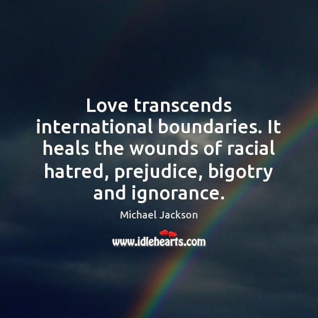Image, Love transcends international boundaries. It heals the wounds of racial hatred, prejudice,