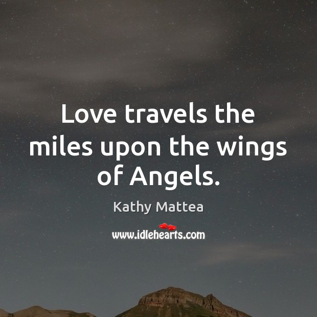 Love travels the miles upon the wings of Angels. Kathy Mattea Picture Quote