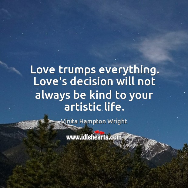Love trumps everything. Love's decision will not always be kind to your artistic life. Image