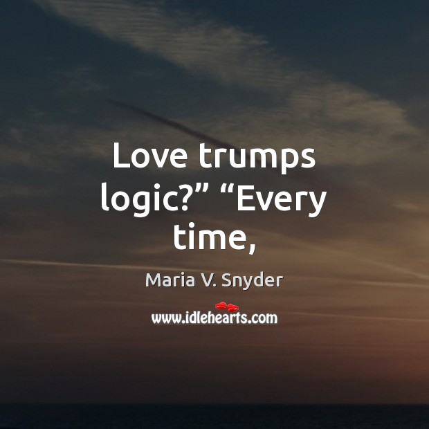 """Love trumps logic?"""" """"Every time, Maria V. Snyder Picture Quote"""