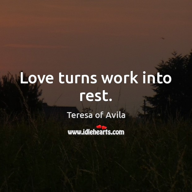 Love turns work into rest. Image