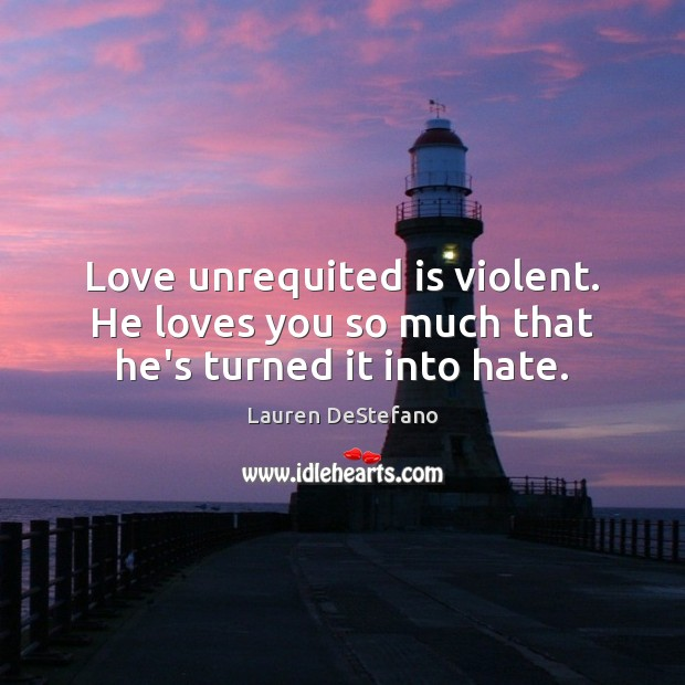 Love unrequited is violent. He loves you so much that he's turned it into hate. Lauren DeStefano Picture Quote