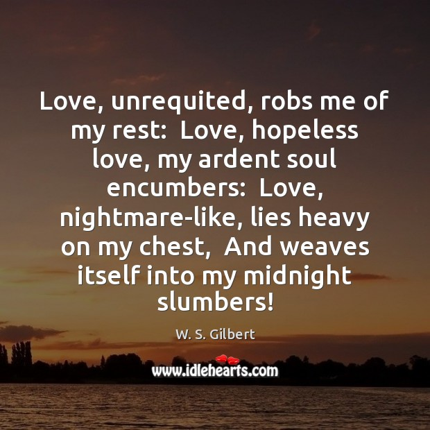 Love, unrequited, robs me of my rest:  Love, hopeless love, my ardent W. S. Gilbert Picture Quote