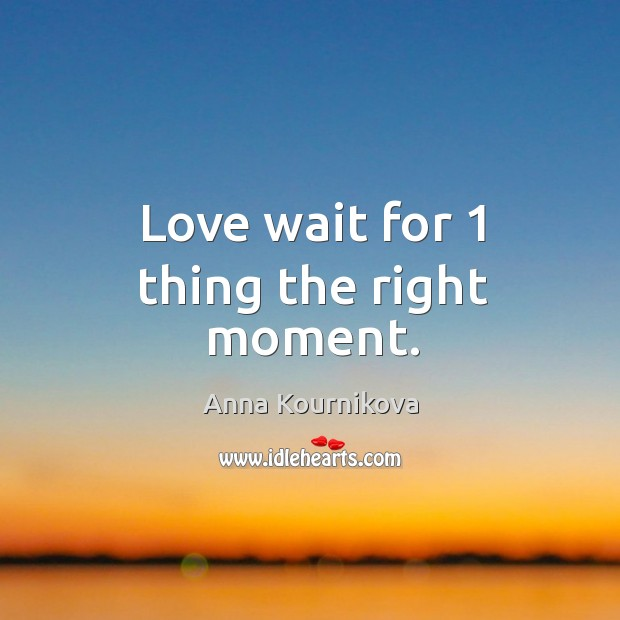 Love wait for 1 thing the right moment. Anna Kournikova Picture Quote