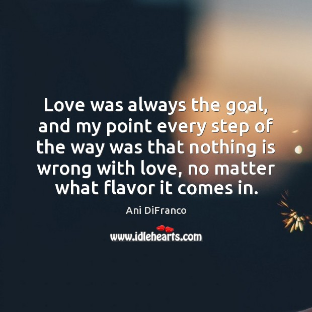 Love was always the goal, and my point every step of the Ani DiFranco Picture Quote