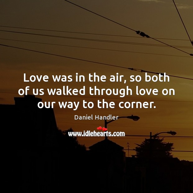 Love was in the air, so both of us walked through love on our way to the corner. Daniel Handler Picture Quote