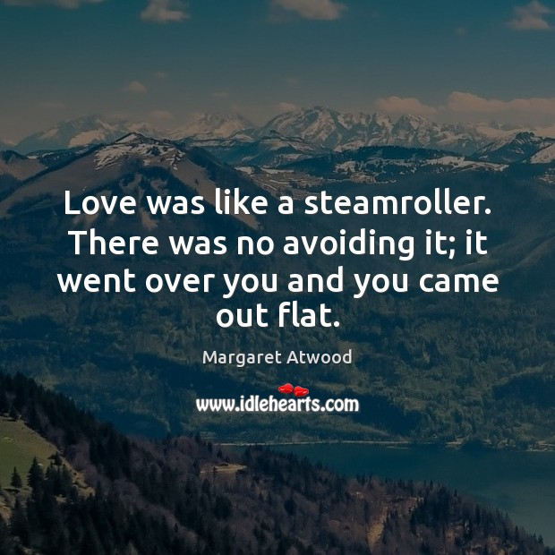 Love was like a steamroller. There was no avoiding it; it went Image