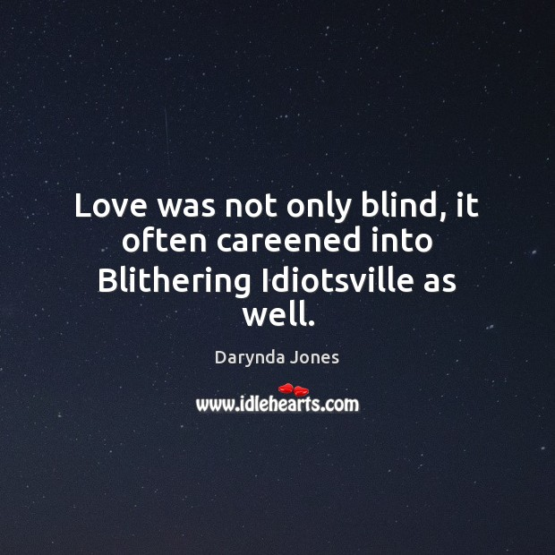 Love was not only blind, it often careened into Blithering Idiotsville as well. Darynda Jones Picture Quote