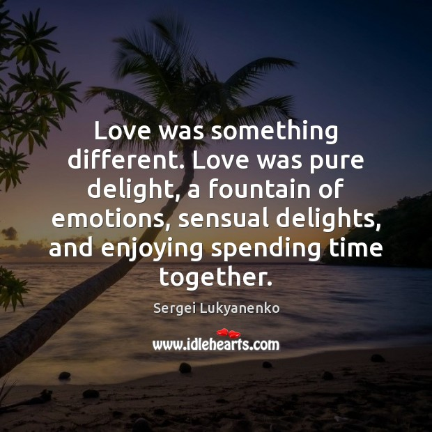 Love was something different. Love was pure delight, a fountain of emotions, Time Together Quotes Image
