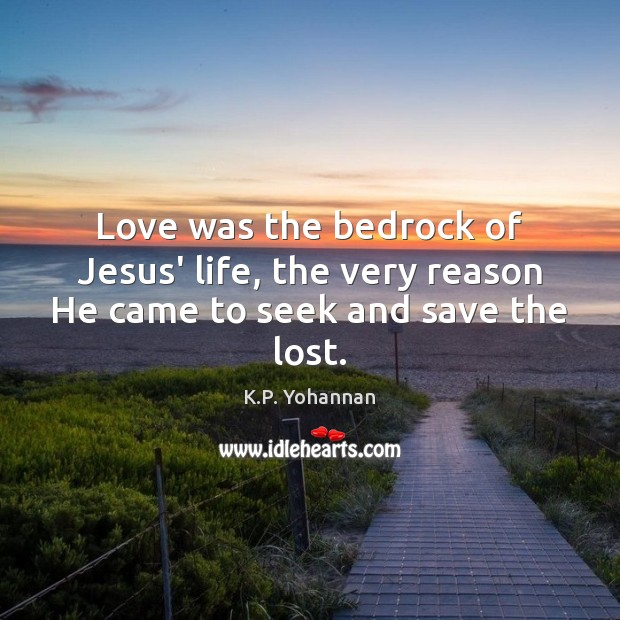 Love was the bedrock of Jesus' life, the very reason He came to seek and save the lost. K.P. Yohannan Picture Quote