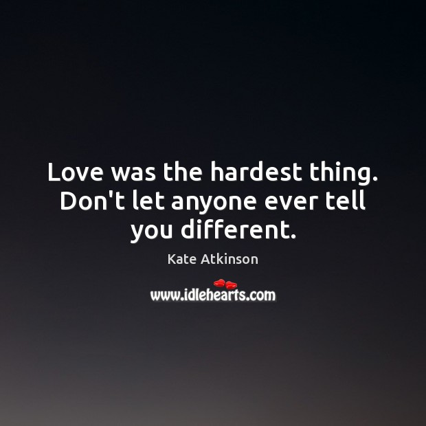 Love was the hardest thing. Don't let anyone ever tell you different. Image