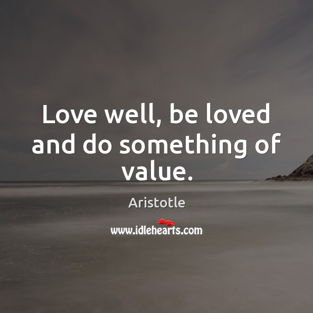 Love well, be loved and do something of value. Image