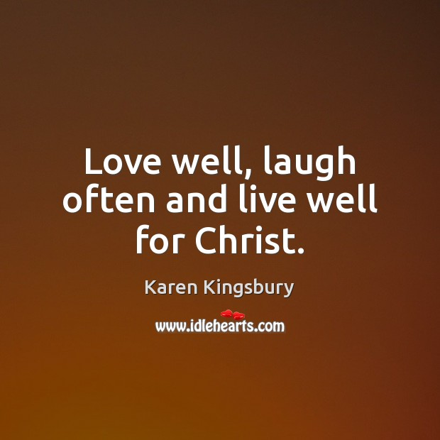 Love well, laugh often and live well for Christ. Image