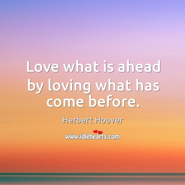 Image, Love what is ahead by loving what has come before.