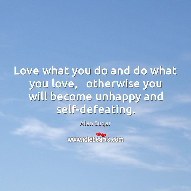 Love what you do and do what you love,   otherwise you will Alan Sugar Picture Quote