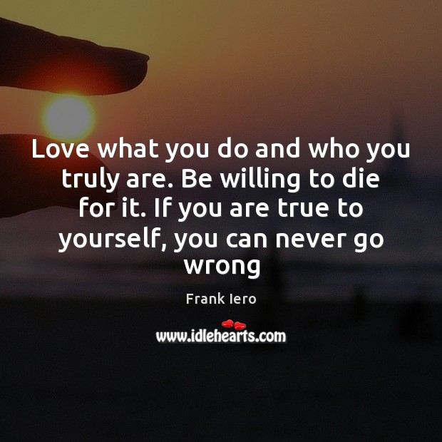 Image, Love what you do and who you truly are. Be willing to