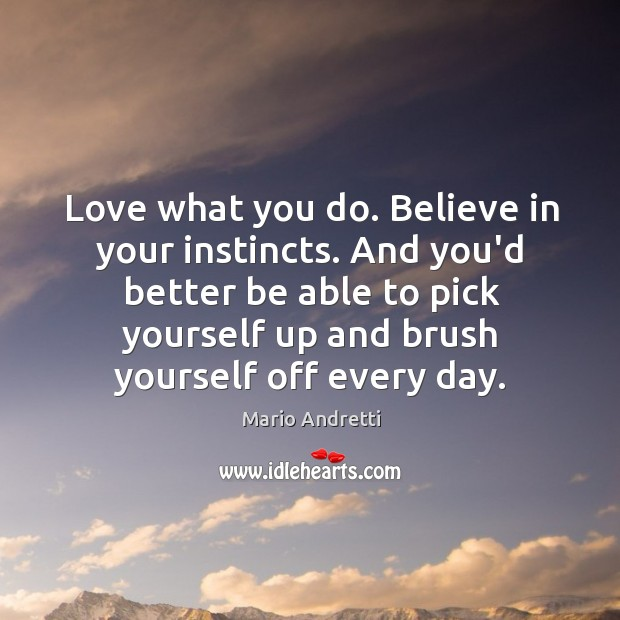 Love what you do. Believe in your instincts. And you'd better be Mario Andretti Picture Quote