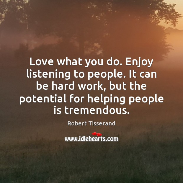 Love what you do. Enjoy listening to people. It can be hard Image
