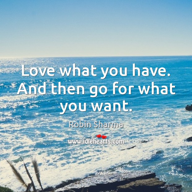 Image, Love what you have. And then go for what you want.