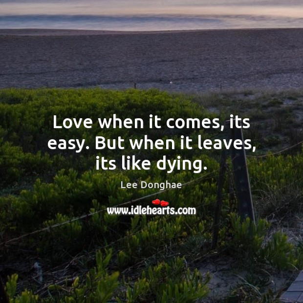 Love when it comes, its easy. But when it leaves, its like dying. Image