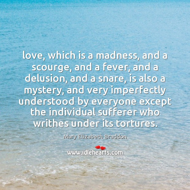 Love, which is a madness, and a scourge, and a fever, and Mary Elizabeth Braddon Picture Quote