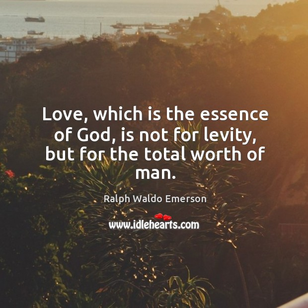 Love, which is the essence of God, is not for levity, but for the total worth of man. Image