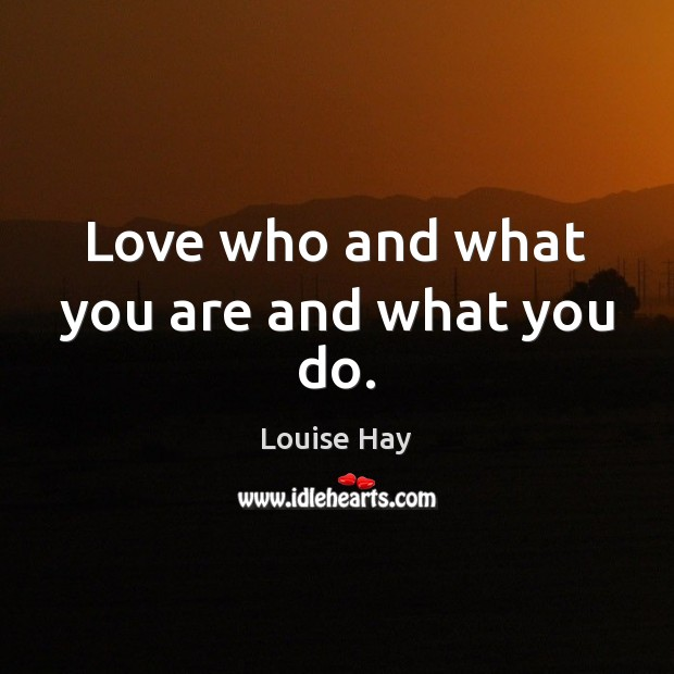 Love who and what you are and what you do. Louise Hay Picture Quote