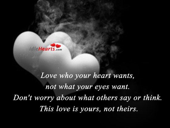 Love Who Your Heart Wants, Not What Your Eyes Want.