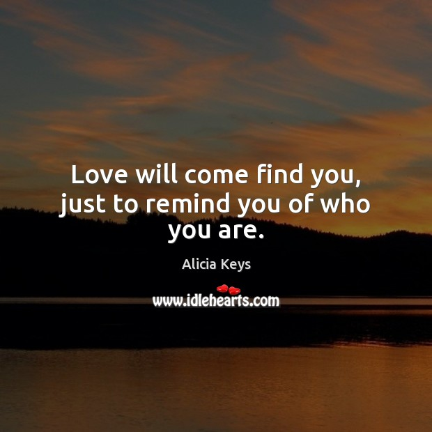 Love will come find you, just to remind you of who you are. Alicia Keys Picture Quote